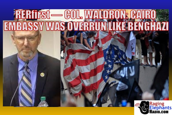 RERfirst -- COL. WALDRON: CAIRO EMBASSY ATTACK WAS AS BAD AS BENGHAZI (AUDIO)